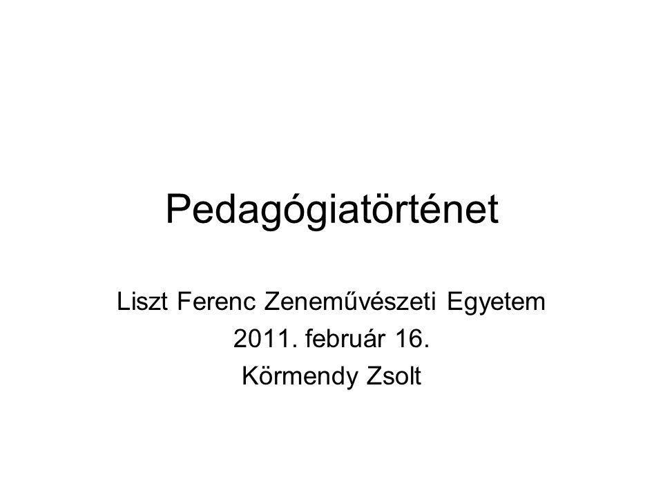 Pedagógiatörténet Liszt Ferenc Zeneművészeti Egyetem 2011. február 16. Körmendy Zsolt