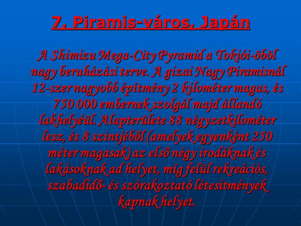 7, Piramis-város, Japán A Shimizu Mega-City Pyramid a Tokiói-öböl nagy beruházási terve. A gizai Nagy Piramisnál 12-szer nagyobb építmény 2 kilométer
