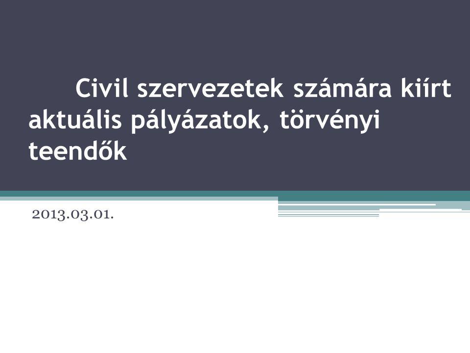 Civil szervezetek számára kiírt aktuális pályázatok, törvényi teendők 2013.03.01.