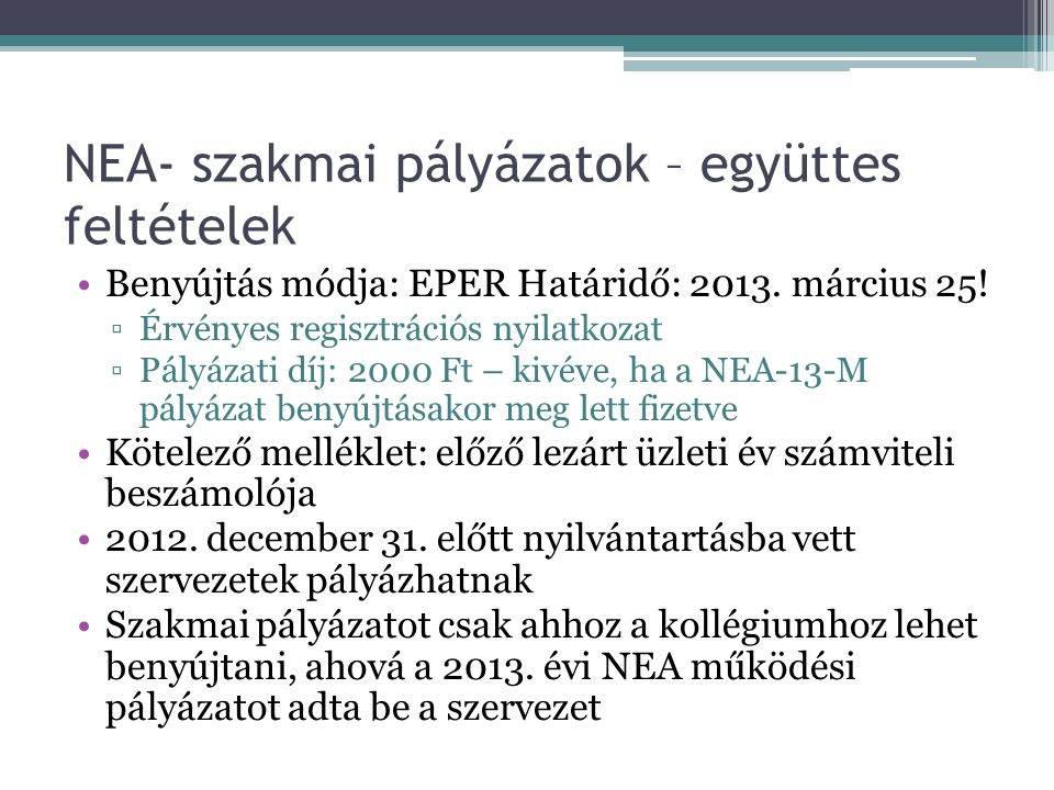 NEA- szakmai pályázatok – együttes feltételek •Benyújtás módja: EPER Határidő: 2013. március 25! ▫Érvényes regisztrációs nyilatkozat ▫Pályázati díj: 2
