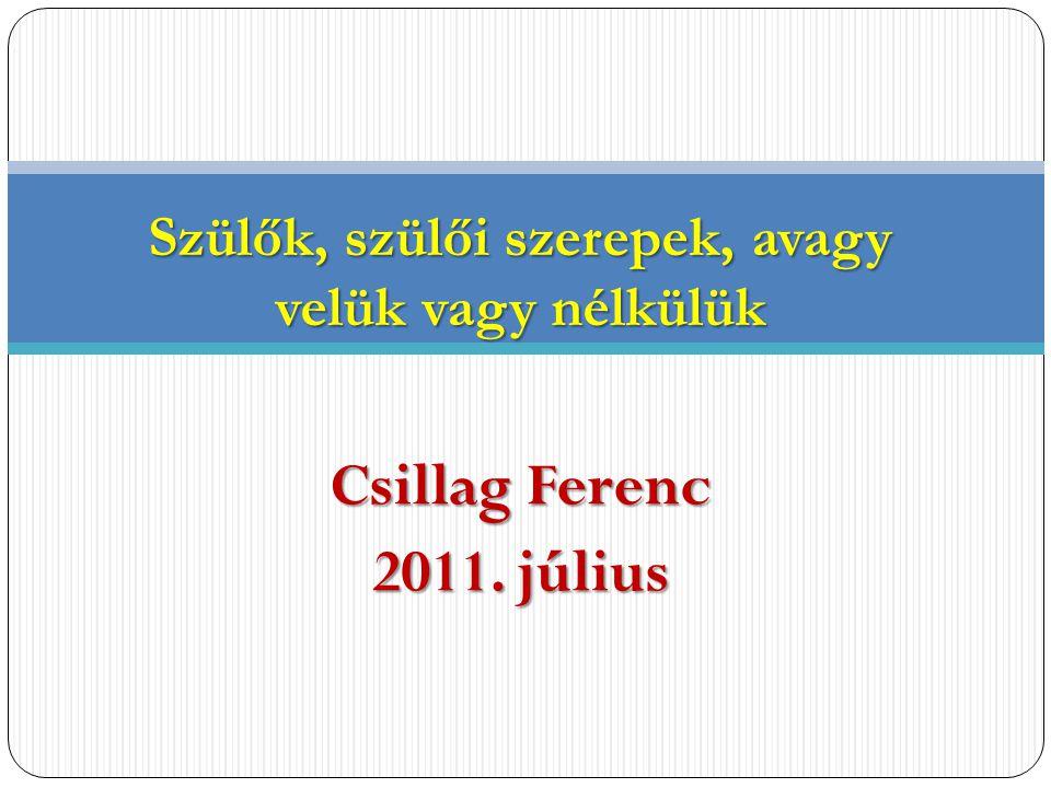 Csillag Ferenc 2011. július Szülők, szülői szerepek, avagy velük vagy nélkülük
