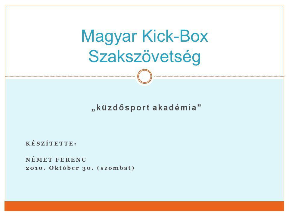 """""""küzdősport akadémia"""" KÉSZÍTETTE: NÉMET FERENC 2010. Október 30. (szombat) Magyar Kick-Box Szakszövetség"""