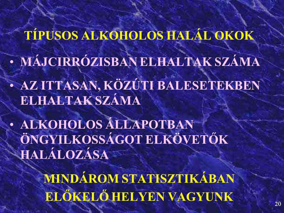 20 TÍPUSOS ALKOHOLOS HALÁL OKOK •MÁJCIRRÓZISBAN ELHALTAK SZÁMA •AZ ITTASAN, KÖZÚTI BALESETEKBEN ELHALTAK SZÁMA •ALKOHOLOS ÁLLAPOTBAN ÖNGYILKOSSÁGOT EL