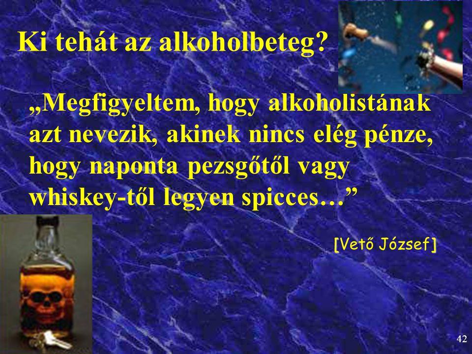 """42 """"Megfigyeltem, hogy alkoholistának azt nevezik, akinek nincs elég pénze, hogy naponta pezsgőtől vagy whiskey-től legyen spicces…"""" [] [Vető József]"""