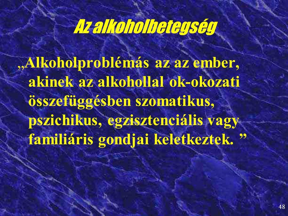 """48 Az alkoholbetegség """"Alkoholproblémás az az ember, akinek az alkohollal ok-okozati összefüggésben szomatikus, pszichikus, egzisztenciális vagy famil"""