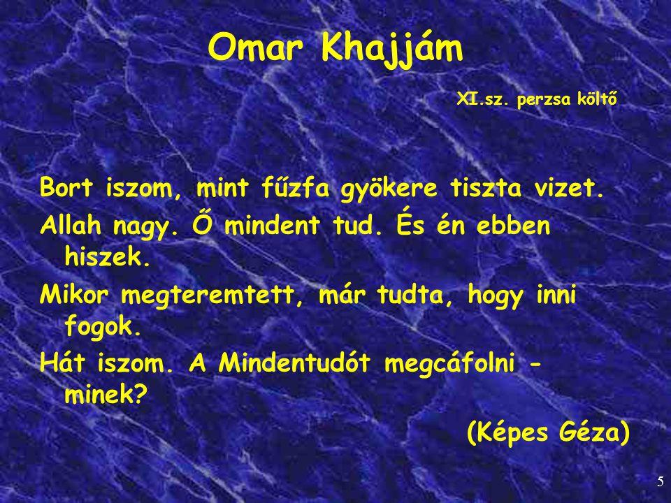 5 Omar Khajjám XI.sz. perzsa költő Bort iszom, mint fűzfa gyökere tiszta vizet. Allah nagy. Ő mindent tud. És én ebben hiszek. Mikor megteremtett, már