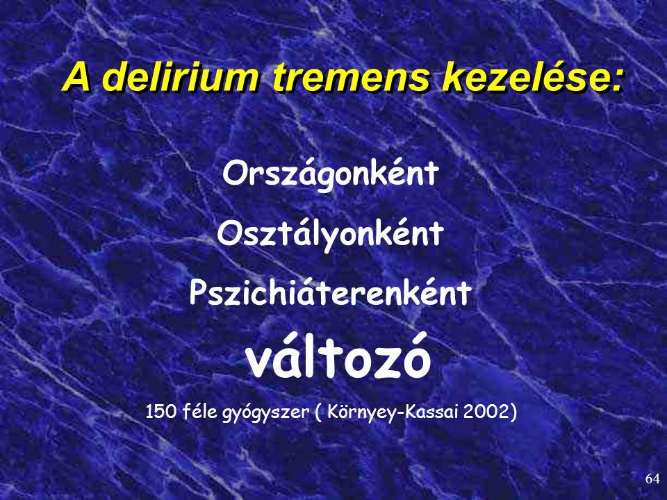 64 A delirium tremens kezelése: Országonként Osztályonként Pszichiáterenként változó 150 féle gyógyszer ( Környey-Kassai 2002)