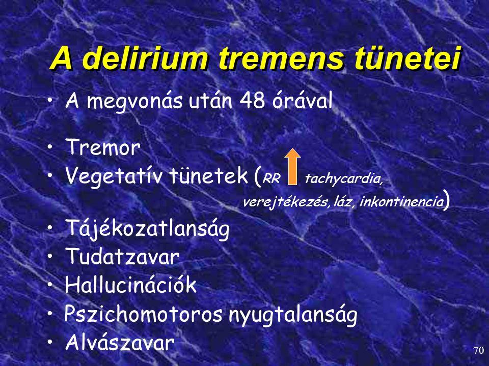 70 A delirium tremens tünetei • •A megvonás után 48 órával • •Tremor • •Vegetatív tünetek ( RR tachycardia, verejtékezés, láz, inkontinencia ) • •Tájé