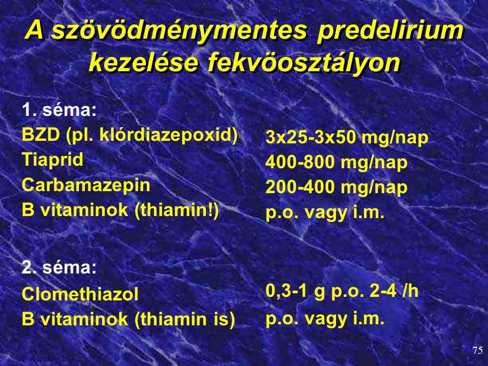 75 A szövödménymentes predelirium kezelése fekvöosztályon 1. séma: BZD (pl. klórdiazepoxid) Tiaprid Carbamazepin B vitaminok (thiamin!) 2. séma: Clome