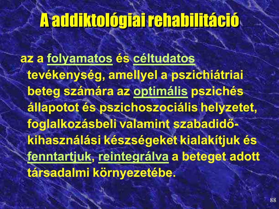 88 A addiktológiai rehabilitáció az a folyamatos és céltudatos tevékenység, amellyel a pszichiátriai beteg számára az optimális pszichés állapotot és