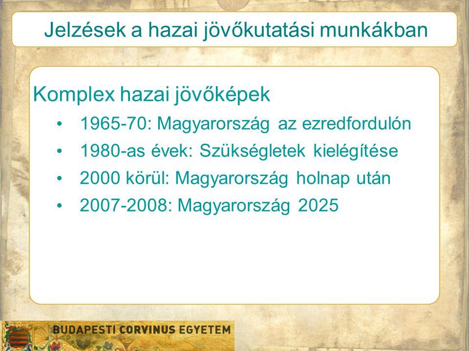 Jelzések a hazai jövőkutatási munkákban Komplex hazai jövőképek • 1965-70: Magyarország az ezredfordulón • 1980-as évek: Szükségletek kielégítése • 2000 körül: Magyarország holnap után • 2007-2008: Magyarország 2025