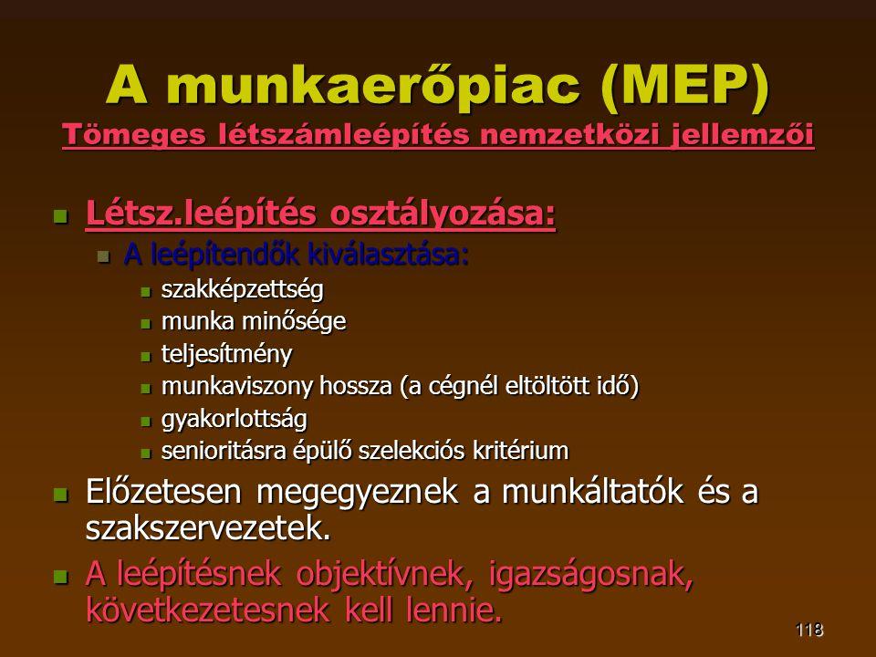 118 A munkaerőpiac (MEP) Tömeges létszámleépítés nemzetközi jellemzői  Létsz.leépítés osztályozása:  A leépítendők kiválasztása:  szakképzettség 