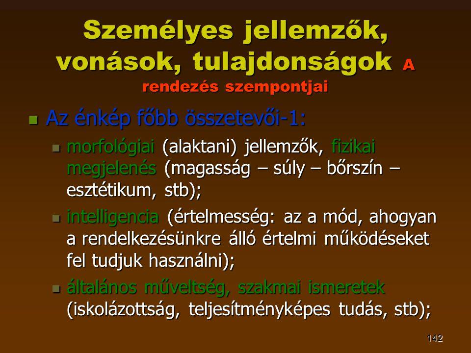 142 Személyes jellemzők, vonások, tulajdonságok A rendezés szempontjai  Az énkép főbb összetevői-1:  morfológiai (alaktani) jellemzők, fizikai megjelenés (magasság – súly – bőrszín – esztétikum, stb);  intelligencia (értelmesség: az a mód, ahogyan a rendelkezésünkre álló értelmi működéseket fel tudjuk használni);  általános műveltség, szakmai ismeretek (iskolázottság, teljesítményképes tudás, stb);