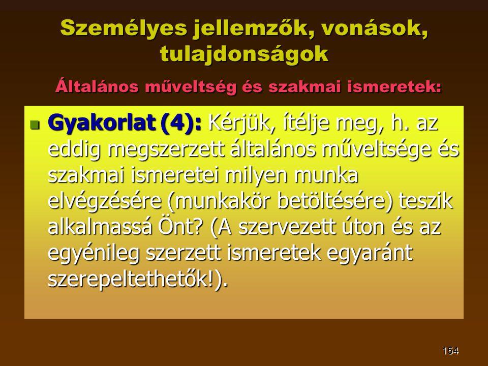 154 Személyes jellemzők, vonások, tulajdonságok Általános műveltség és szakmai ismeretek: GGGGyakorlat (4): Kérjük, ítélje meg, h. az eddig megsze