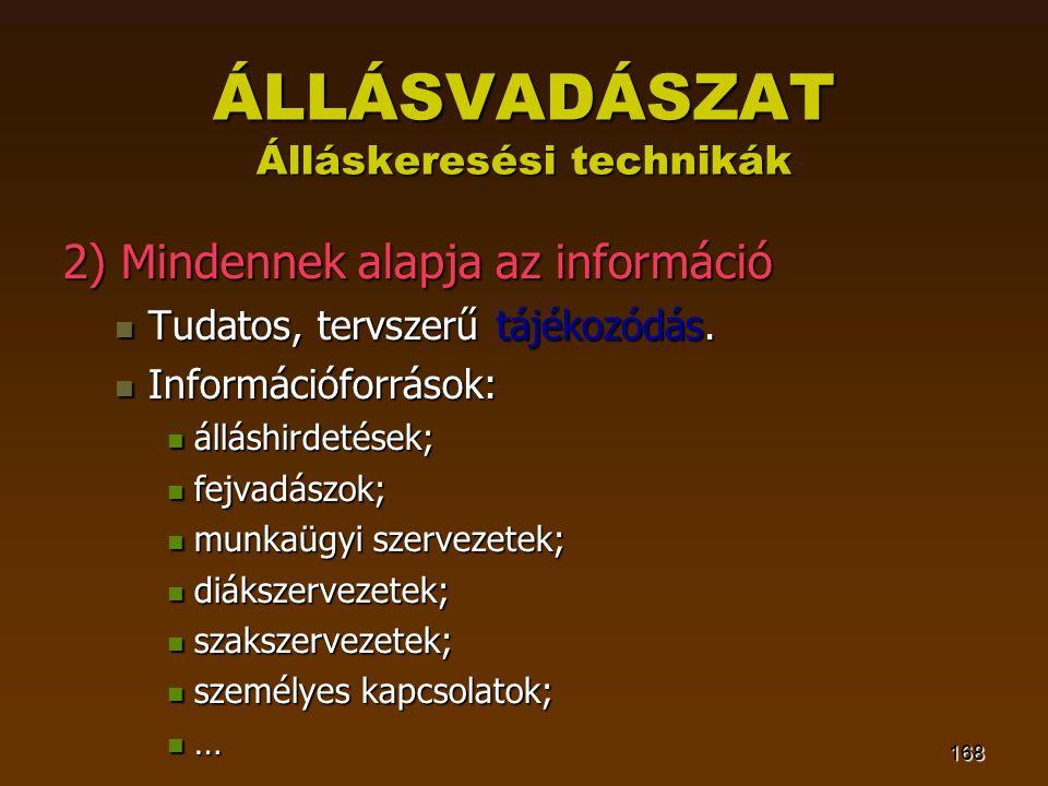 168 ÁLLÁSVADÁSZAT Álláskeresési technikák 2) Mindennek alapja az információ  Tudatos, tervszerű tájékozódás.  Információforrások:  álláshirdetések;
