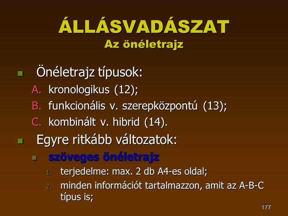 177 ÁLLÁSVADÁSZAT Az önéletrajz  Önéletrajz típusok: A.kronologikus (12); B.funkcionális v. szerepközpontú (13); C.kombinált v. hibrid (14).  Egyre