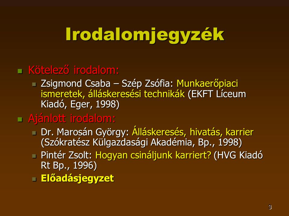 3 Irodalomjegyzék  Kötelező irodalom:  Zsigmond Csaba – Szép Zsófia: Munkaerőpiaci ismeretek, álláskeresési technikák (EKFT Líceum Kiadó, Eger, 1998