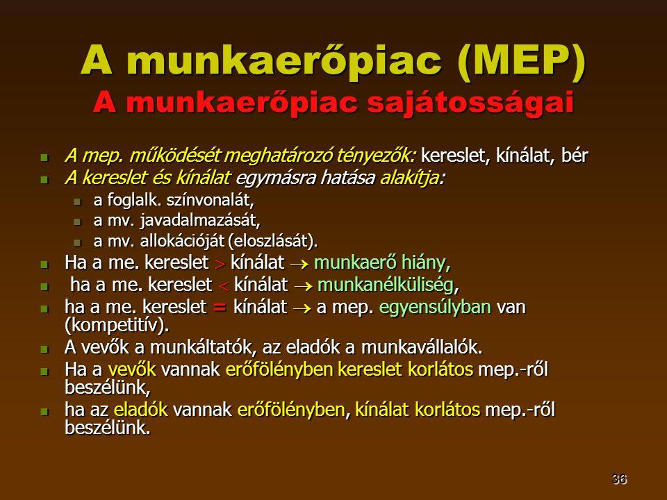 36 A munkaerőpiac (MEP) A munkaerőpiac sajátosságai  A mep. működését meghatározó tényezők: kereslet, kínálat, bér  A kereslet és kínálat egymásra h