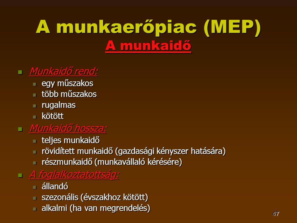 47 A munkaerőpiac (MEP) A munkaidő  Munkaidő rend:  egy műszakos  több műszakos  rugalmas  kötött  Munkaidő hossza:  teljes munkaidő  rövidített munkaidő (gazdasági kényszer hatására)  részmunkaidő (munkavállaló kérésére)  A foglalkoztatottság:  állandó  szezonális (évszakhoz kötött)  alkalmi (ha van megrendelés)