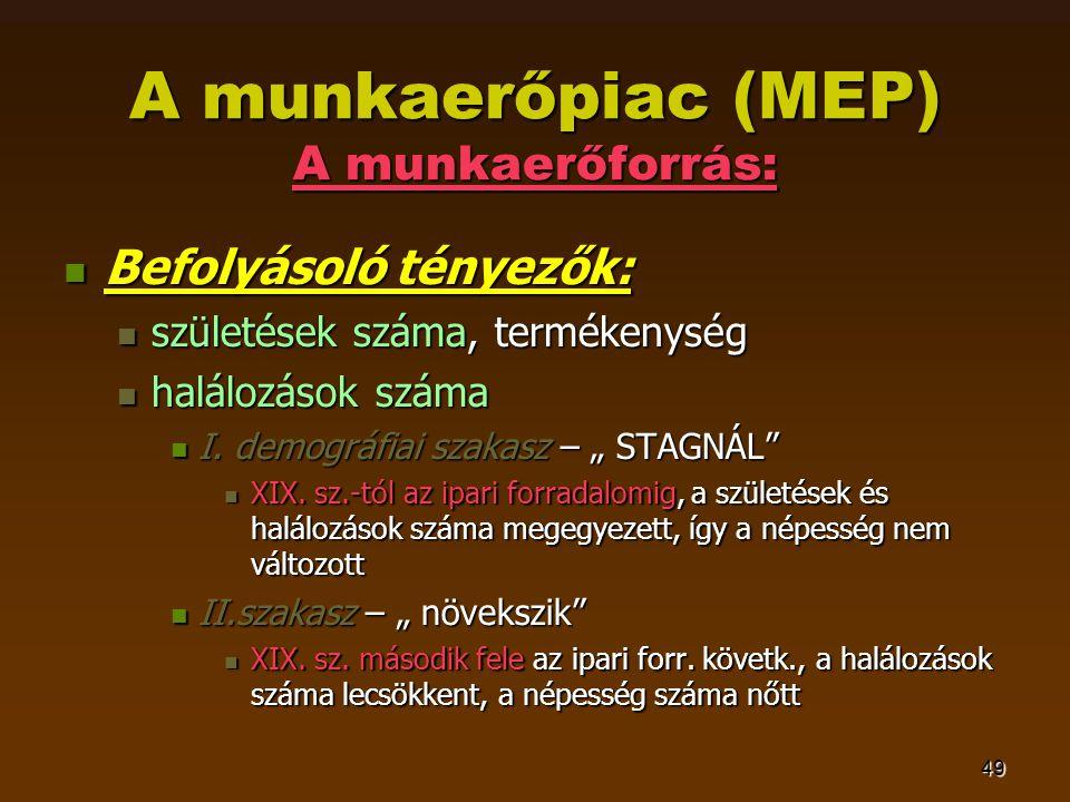 49 A munkaerőpiac (MEP) A munkaerőforrás:  Befolyásoló tényezők:  születések száma, termékenység  halálozások száma  I.