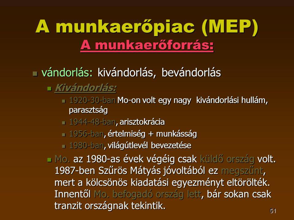 51 A munkaerőpiac (MEP) A munkaerőforrás:  vándorlás: kivándorlás, bevándorlás  Kivándorlás:  1920-30-ban Mo-on volt egy nagy kivándorlási hullám, parasztság  1944-48-ban, arisztokrácia  1956-ban, értelmiség + munkásság  1980-ban, világútlevél bevezetése  Mo.