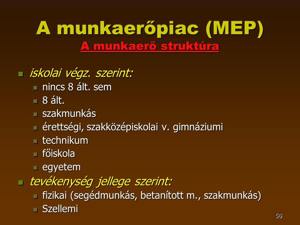56 A munkaerőpiac (MEP) A munkaerő struktúra  iskolai végz. szerint:  nincs 8 ált. sem  8 ált.  szakmunkás  érettségi, szakközépiskolai v. gimnáz