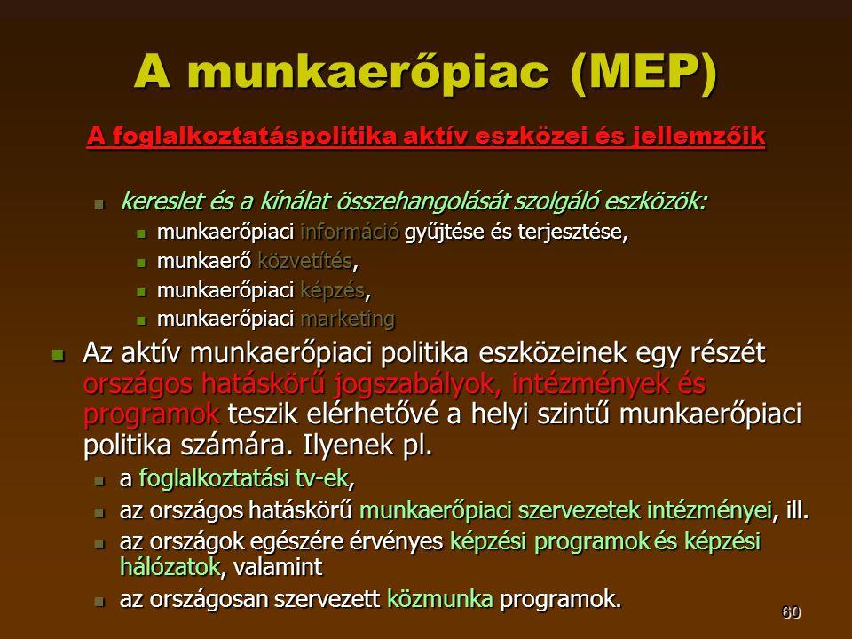 60 A munkaerőpiac (MEP) A foglalkoztatáspolitika aktív eszközei és jellemzőik  kereslet és a kínálat összehangolását szolgáló eszközök:  munkaerőpia