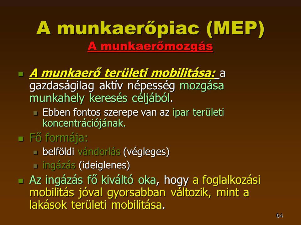 64 A munkaerőpiac (MEP) A munkaerőmozgás  A munkaerő területi mobilitása: a gazdaságilag aktív népesség mozgása munkahely keresés céljából.  Ebben f