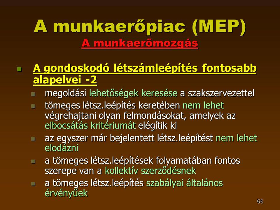 66 A munkaerőpiac (MEP) A munkaerőmozgás  A gondoskodó létszámleépítés fontosabb alapelvei -2  megoldási lehetőségek keresése a szakszervezettel  t