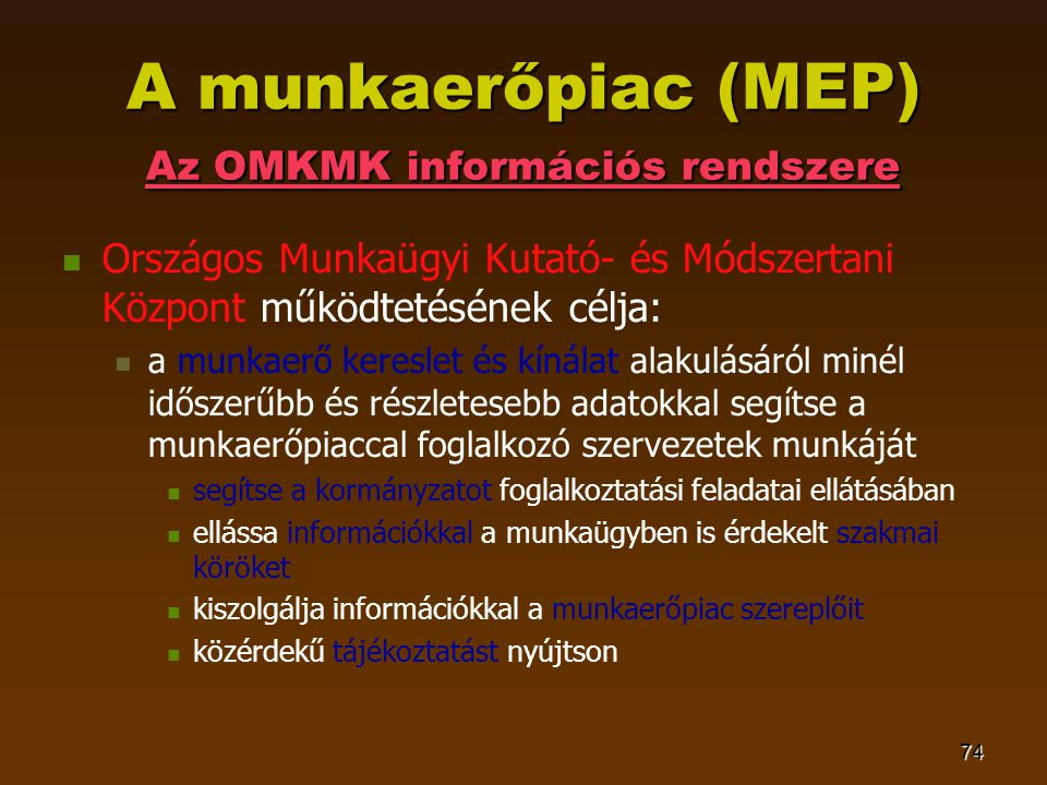 74 A munkaerőpiac (MEP) Az OMKMK információs rendszere   Országos Munkaügyi Kutató- és Módszertani Központ működtetésének célja:   a munkaerő kereslet és kínálat alakulásáról minél időszerűbb és részletesebb adatokkal segítse a munkaerőpiaccal foglalkozó szervezetek munkáját   segítse a kormányzatot foglalkoztatási feladatai ellátásában   ellássa információkkal a munkaügyben is érdekelt szakmai köröket   kiszolgálja információkkal a munkaerőpiac szereplőit   közérdekű tájékoztatást nyújtson