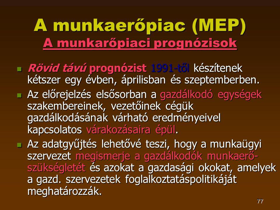 77 A munkaerőpiac (MEP) A munkarőpiaci prognózisok  Rövid távú prognózist 1991-től készítenek kétszer egy évben, áprilisban és szeptemberben.