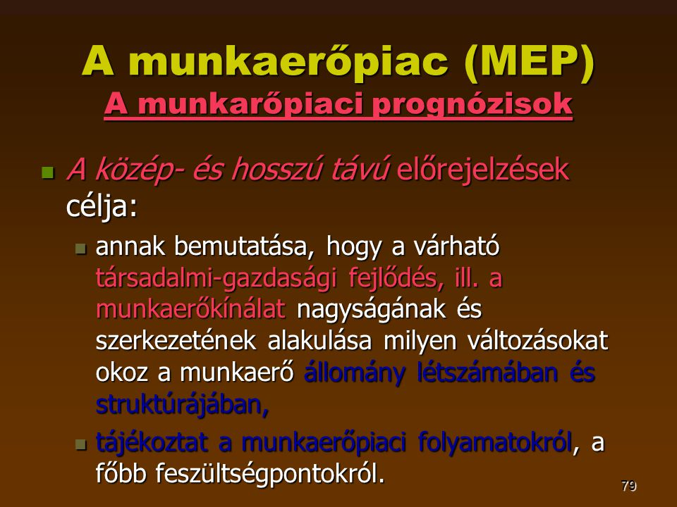 79 A munkaerőpiac (MEP) A munkarőpiaci prognózisok  A közép- és hosszú távú előrejelzések célja:  annak bemutatása, hogy a várható társadalmi-gazdasági fejlődés, ill.