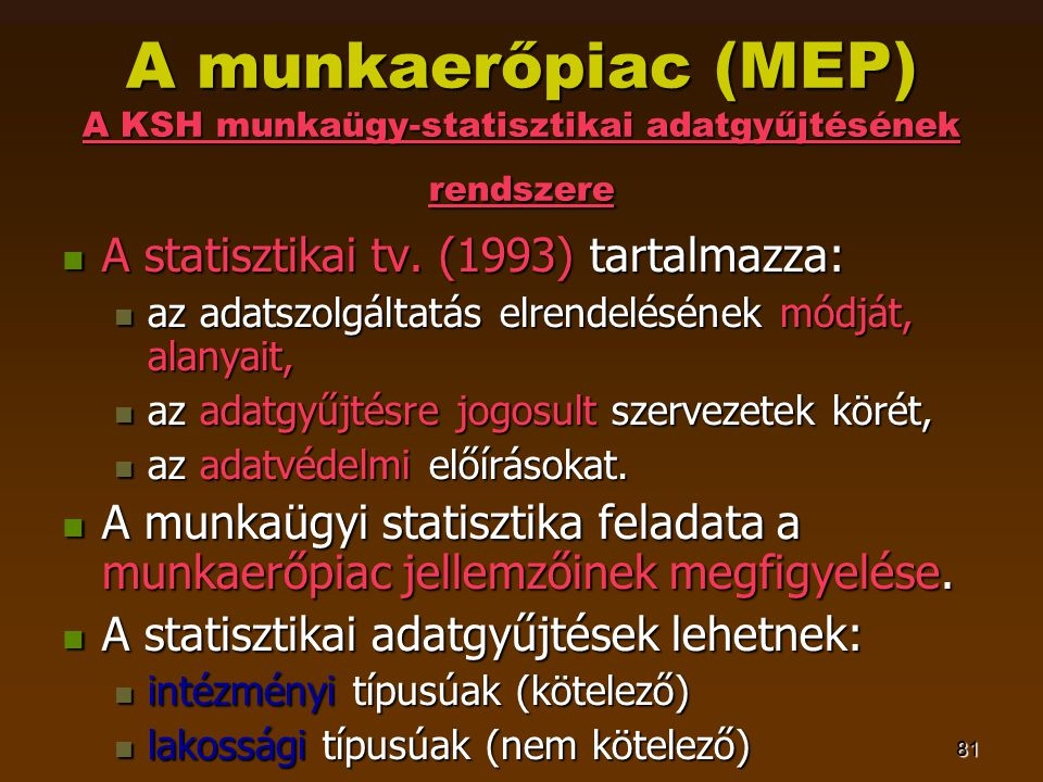 81 A munkaerőpiac (MEP) A KSH munkaügy-statisztikai adatgyűjtésének rendszere  A statisztikai tv. (1993) tartalmazza:  az adatszolgáltatás elrendelé