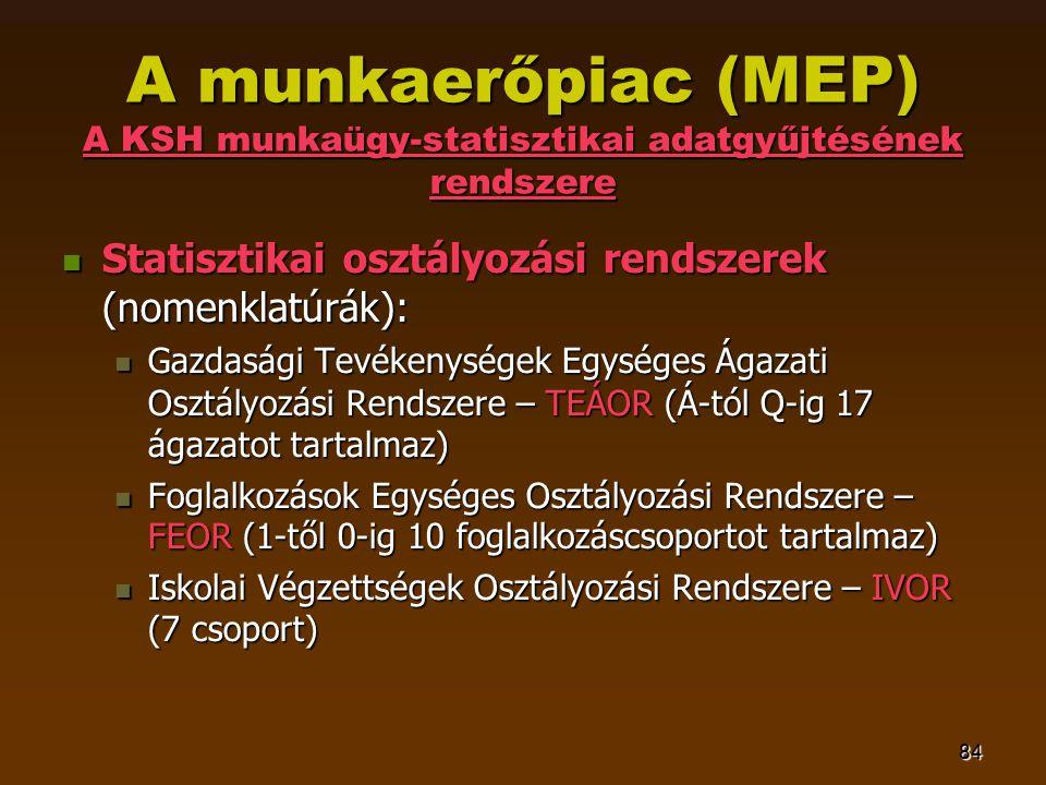 84 A munkaerőpiac (MEP) A KSH munkaügy-statisztikai adatgyűjtésének rendszere  Statisztikai osztályozási rendszerek (nomenklatúrák):  Gazdasági Tevékenységek Egységes Ágazati Osztályozási Rendszere – TEÁOR (Á-tól Q-ig 17 ágazatot tartalmaz)  Foglalkozások Egységes Osztályozási Rendszere – FEOR (1-től 0-ig 10 foglalkozáscsoportot tartalmaz)  Iskolai Végzettségek Osztályozási Rendszere – IVOR (7 csoport)