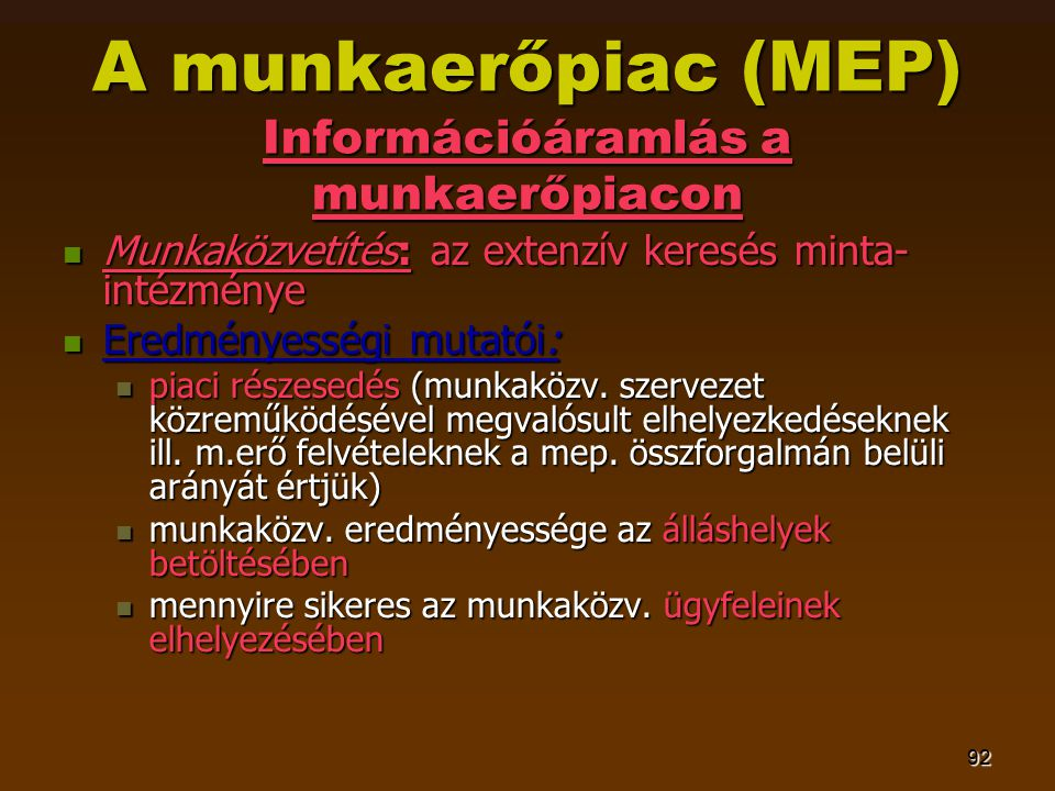 92 A munkaerőpiac (MEP) Információáramlás a munkaerőpiacon  Munkaközvetítés: az extenzív keresés minta- intézménye  Eredményességi mutatói:  piaci részesedés (munkaközv.