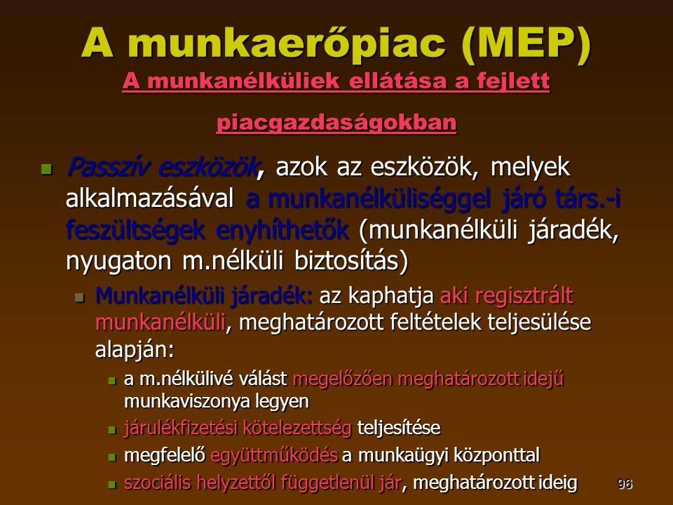 96 A munkaerőpiac (MEP) A munkanélküliek ellátása a fejlett piacgazdaságokban  Passzív eszközök, azok az eszközök, melyek alkalmazásával a munkanélkü