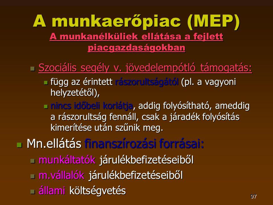 97 A munkaerőpiac (MEP) A munkanélküliek ellátása a fejlett piacgazdaságokban  Szociális segély v.