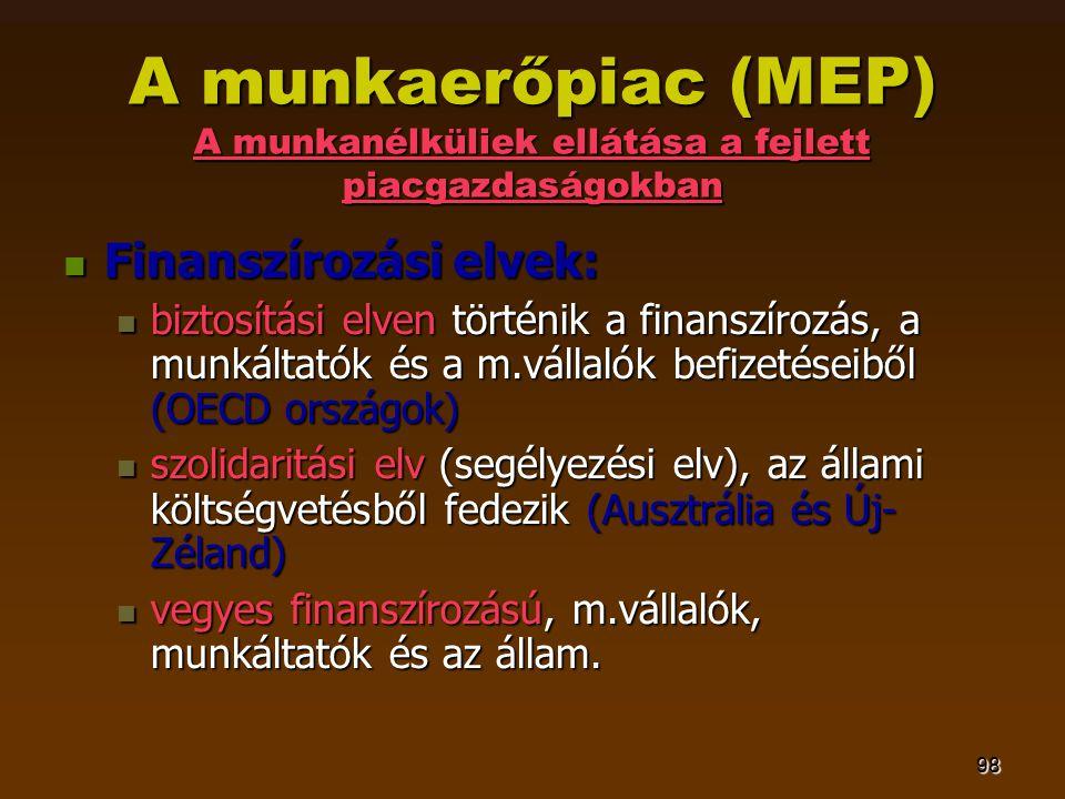 98 A munkaerőpiac (MEP) A munkanélküliek ellátása a fejlett piacgazdaságokban  Finanszírozási elvek:  biztosítási elven történik a finanszírozás, a