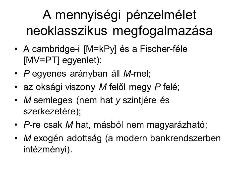 A mennyiségi pénzelmélet neoklasszikus megfogalmazása •A cambridge-i [M=kPy] és a Fischer-féle [MV=PT] egyenlet): •P egyenes arányban áll M-mel; •az o