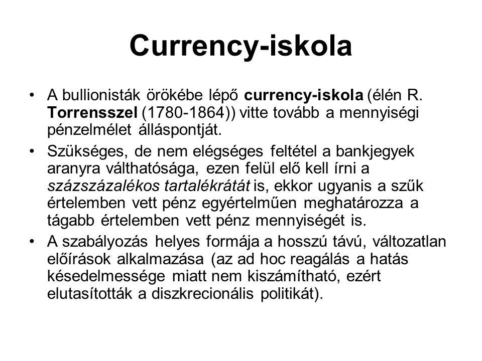 Currency-iskola •A bullionisták örökébe lépő currency-iskola (élén R. Torrensszel (1780-1864)) vitte tovább a mennyiségi pénzelmélet álláspontját. •Sz