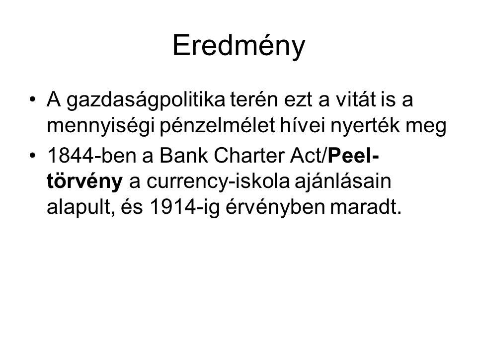 Eredmény •A gazdaságpolitika terén ezt a vitát is a mennyiségi pénzelmélet hívei nyerték meg •1844-ben a Bank Charter Act/Peel- törvény a currency-isk