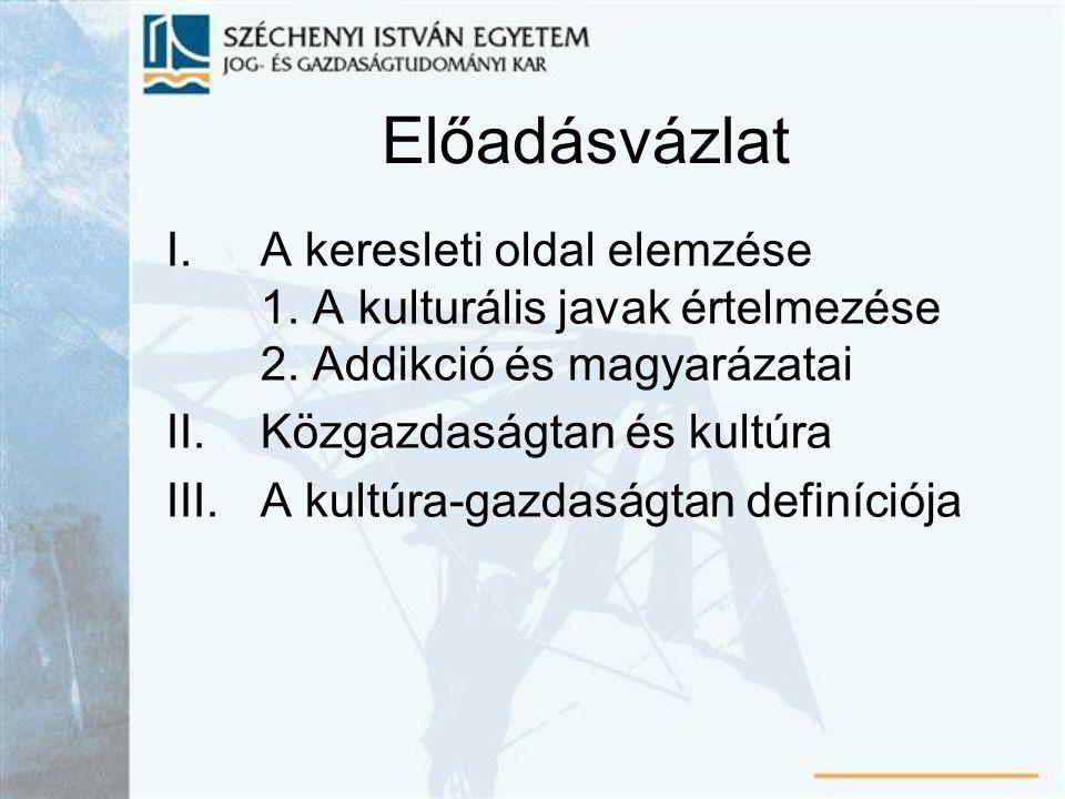 Előadásvázlat I.A keresleti oldal elemzése 1. A kulturális javak értelmezése 2. Addikció és magyarázatai II.Közgazdaságtan és kultúra III.A kultúra-ga
