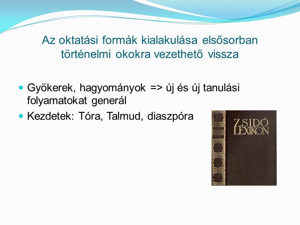 Az oktatási formák kialakulása elsősorban történelmi okokra vezethető vissza  Gyökerek, hagyományok => új és új tanulási folyamatokat generál  Kezdetek: Tóra, Talmud, diaszpóra