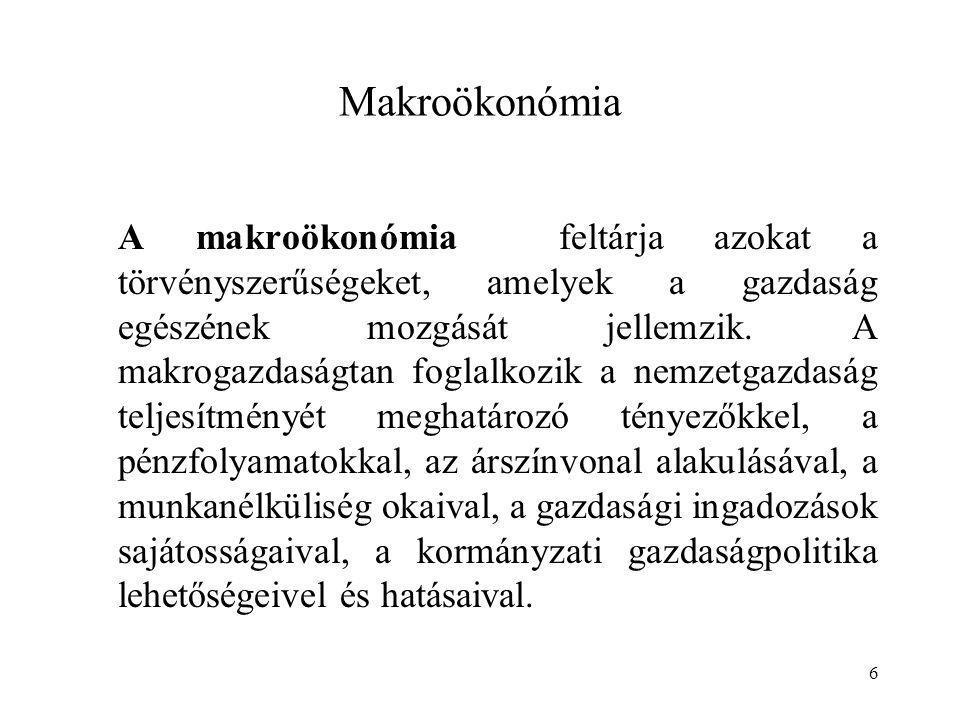 6 Makroökonómia A makroökonómia feltárja azokat a törvényszerűségeket, amelyek a gazdaság egészének mozgását jellemzik. A makrogazdaságtan foglalkozik