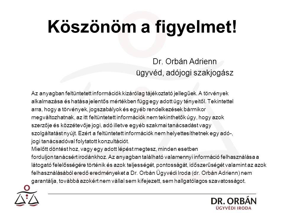 Köszönöm a figyelmet! Dr. Orbán Adrienn ügyvéd, adójogi szakjogász Az anyagban feltüntetett információk kizárólag tájékoztató jellegűek. A törvények a
