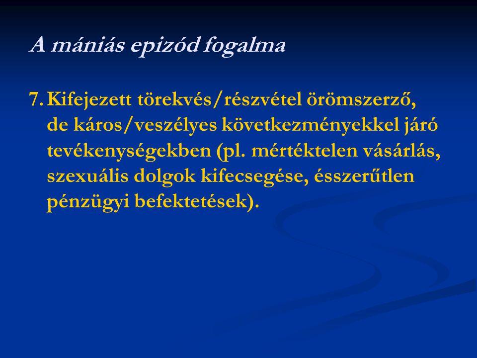 A mániás epizód fogalma 7.Kifejezett törekvés/részvétel örömszerző, de káros/veszélyes következményekkel járó tevékenységekben (pl.