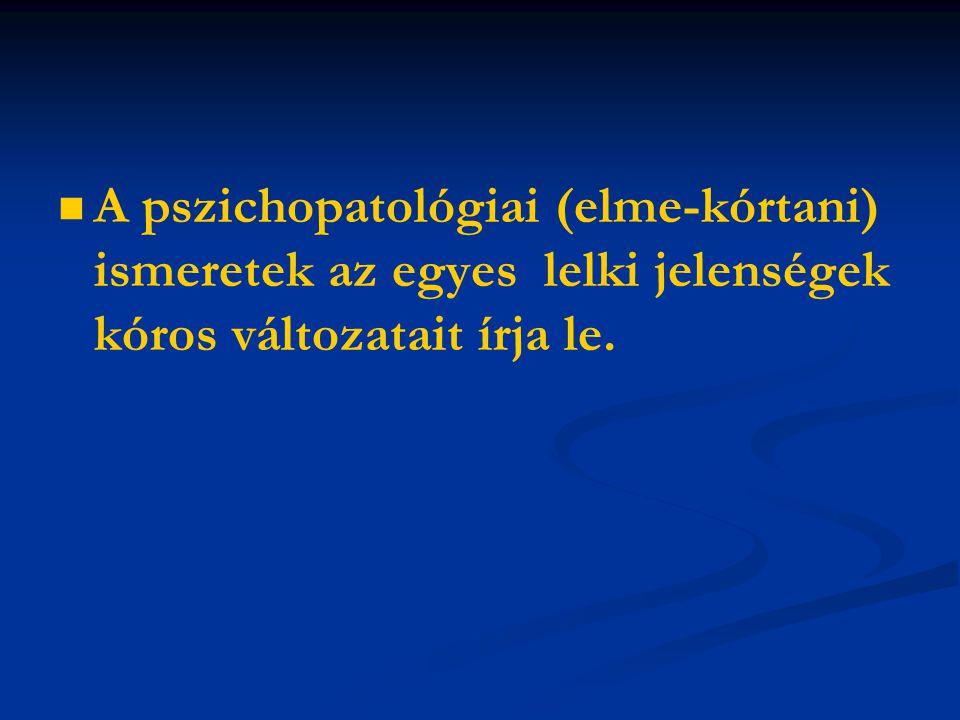   A pszichopatológiai (elme-kórtani) ismeretek az egyes lelki jelenségek kóros változatait írja le.