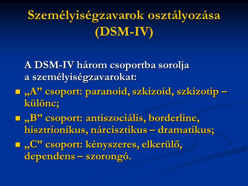 """Személyiségzavarok osztályozása (DSM-IV) A DSM-IV három csoportba sorolja a személyiségzavarokat:  """"A csoport: paranoid, szkizoid, szkizotip – különc;  """"B csoport: antiszociális, borderline, hisztrionikus, nárcisztikus – dramatikus;  """"C csoport: kényszeres, elkerülő, dependens – szorongó."""
