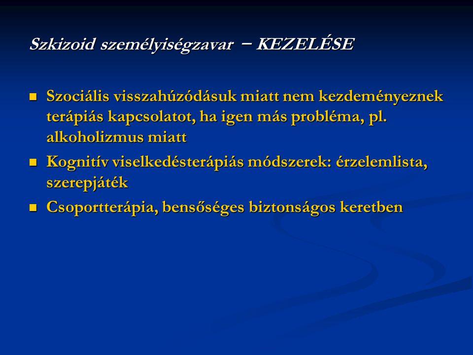 Szkizoid személyiségzavar − KEZELÉSE  Szociális visszahúzódásuk miatt nem kezdeményeznek terápiás kapcsolatot, ha igen más probléma, pl. alkoholizmus