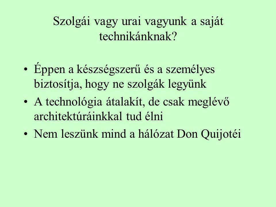 Szolgái vagy urai vagyunk a saját technikánknak? •Éppen a készségszerű és a személyes biztosítja, hogy ne szolgák legyünk •A technológia átalakít, de